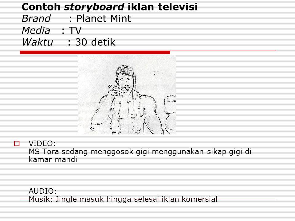 Contoh storyboard iklan televisi Brand : Planet Mint Media : TV Waktu : 30 detik  VIDEO: MS Tora sedang menggosok gigi menggunakan sikap gigi di kamar mandi AUDIO: Musik: Jingle masuk hingga selesai iklan komersial
