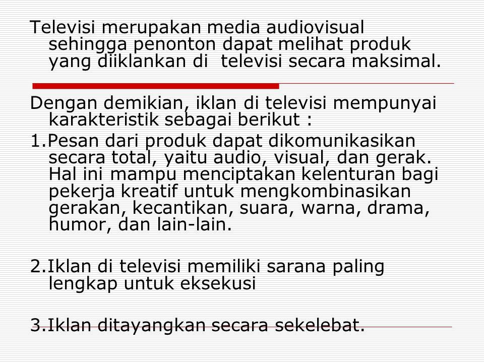 Televisi merupakan media audiovisual sehingga penonton dapat melihat produk yang diiklankan di televisi secara maksimal.