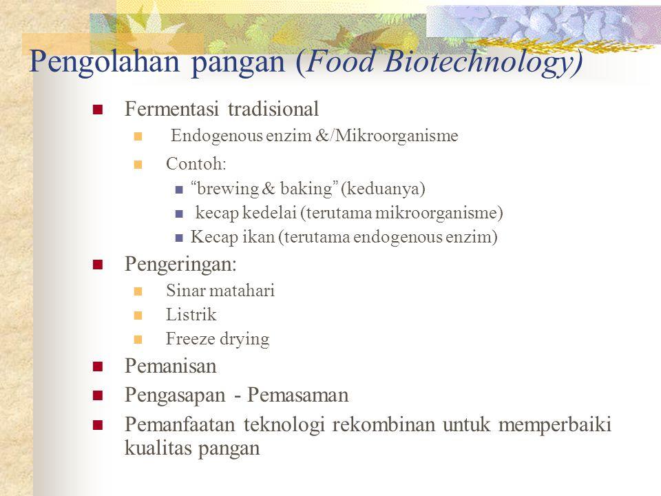 Pengolahan pangan (Food Biotechnology)  Fermentasi tradisional  Endogenous enzim &/Mikroorganisme  Contoh:  brewing & baking (keduanya)  kecap kedelai (terutama mikroorganisme)  Kecap ikan (terutama endogenous enzim)  Pengeringan:  Sinar matahari  Listrik  Freeze drying  Pemanisan  Pengasapan - Pemasaman  Pemanfaatan teknologi rekombinan untuk memperbaiki kualitas pangan