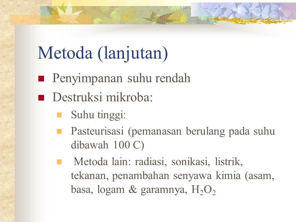 Metoda (lanjutan)  Penyimpanan suhu rendah  Destruksi mikroba:  Suhu tinggi:  Pasteurisasi (pemanasan berulang pada suhu dibawah 100 C)  Metoda l