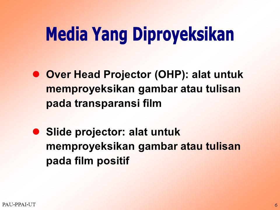 PAU-PPAI-UT 6  Over Head Projector (OHP): alat untuk memproyeksikan gambar atau tulisan pada transparansi film  Slide projector: alat untuk memproye