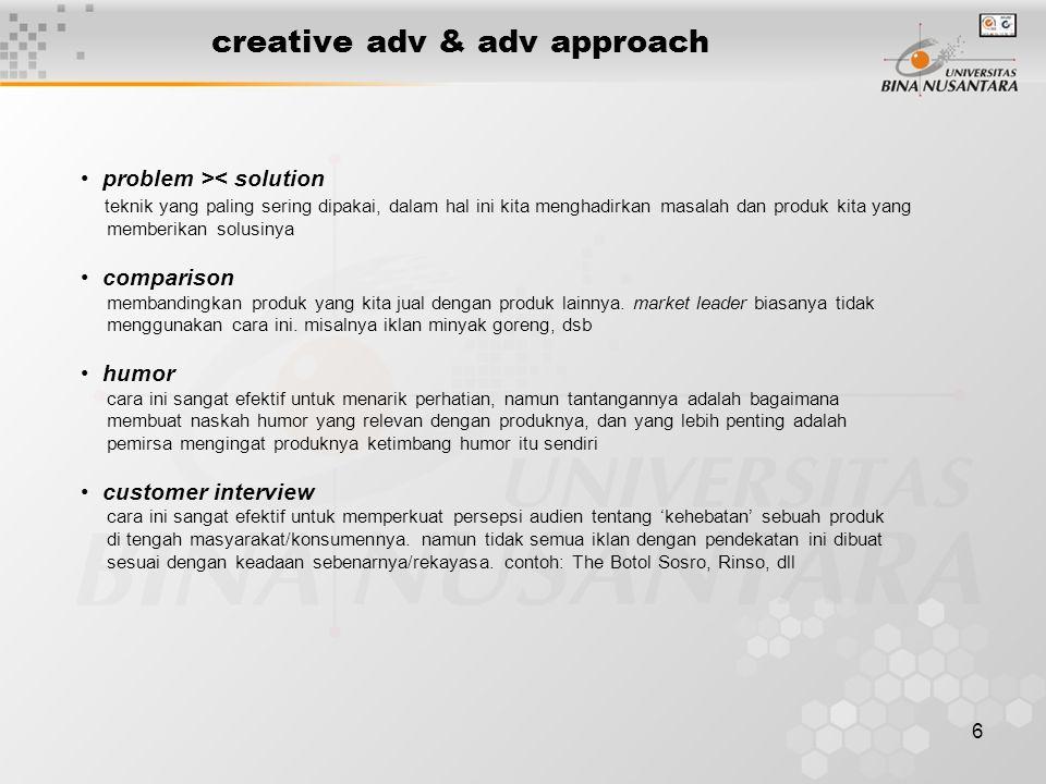 6 creative adv & adv approach • problem >< solution teknik yang paling sering dipakai, dalam hal ini kita menghadirkan masalah dan produk kita yang me