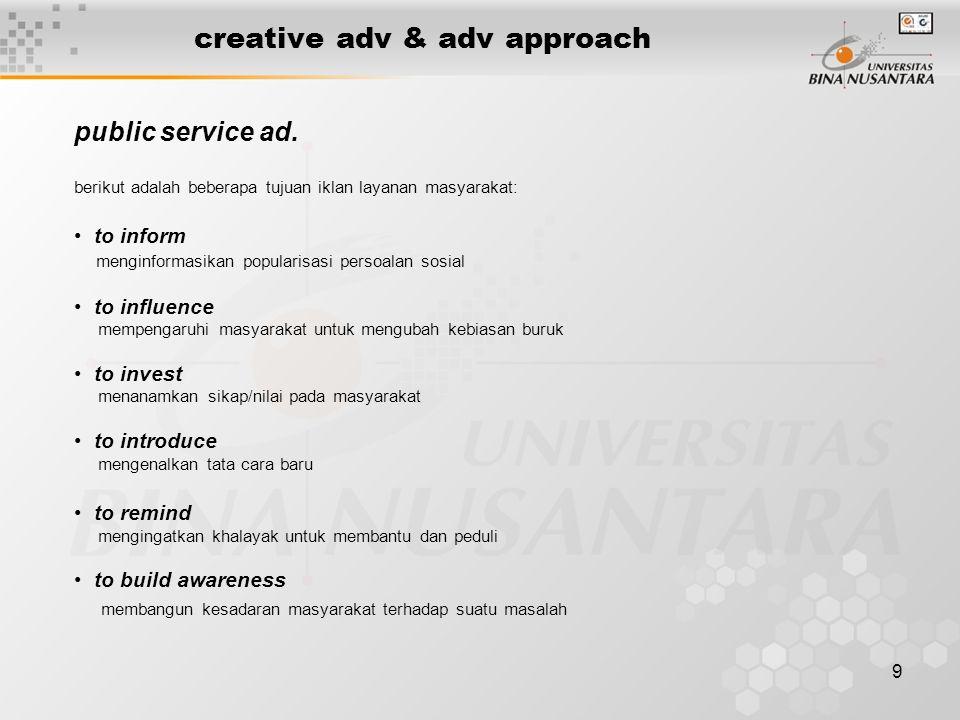 9 creative adv & adv approach berikut adalah beberapa tujuan iklan layanan masyarakat: • to inform menginformasikan popularisasi persoalan sosial • to