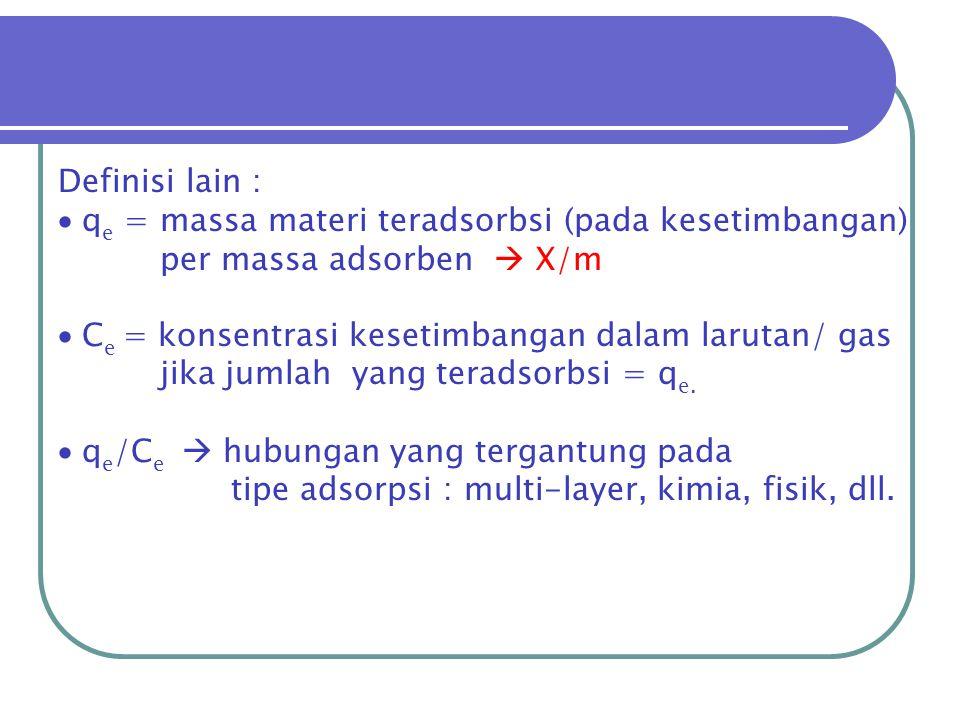 Definisi lain :  q e = massa materi teradsorbsi (pada kesetimbangan) per massa adsorben  X/m  C e = konsentrasi kesetimbangan dalam larutan/ gas ji