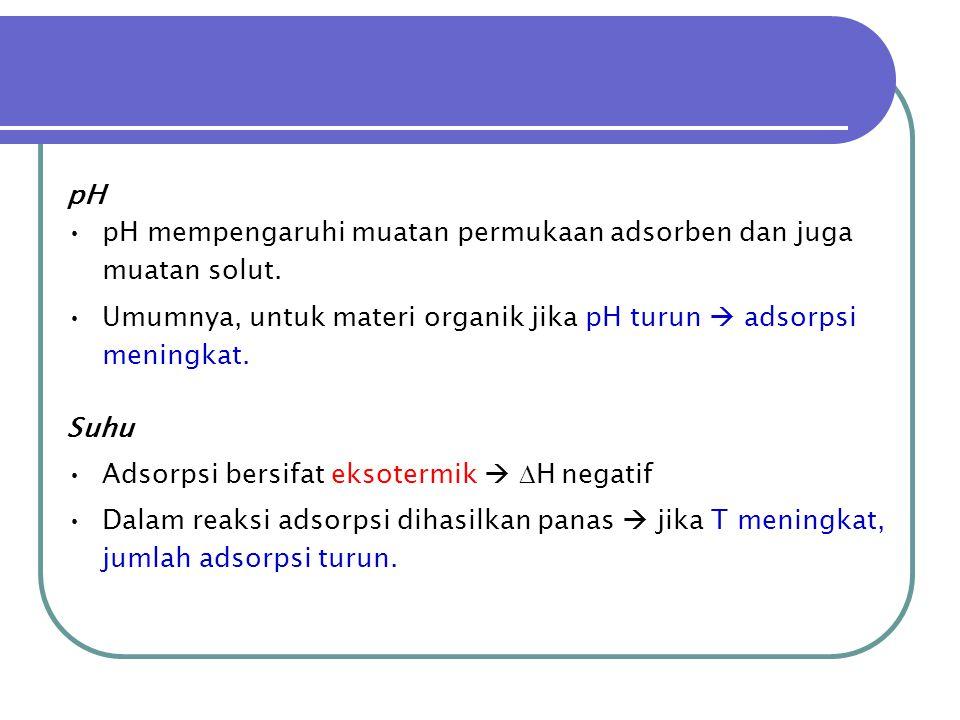 pH •pH mempengaruhi muatan permukaan adsorben dan juga muatan solut. •Umumnya, untuk materi organik jika pH turun  adsorpsi meningkat. Suhu •Adsorpsi