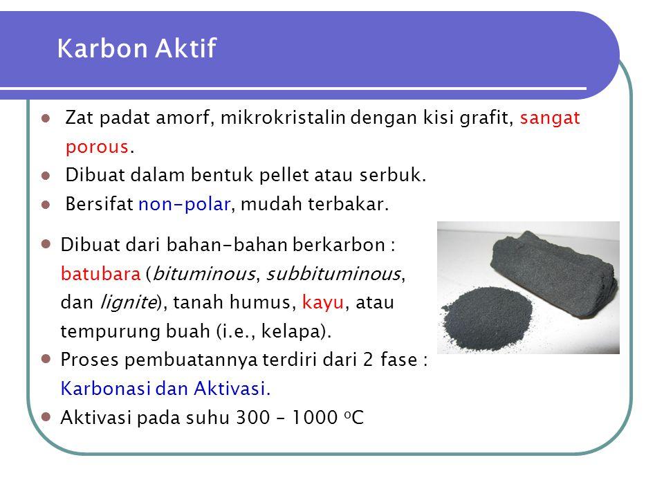 Karbon Aktif  Zat padat amorf, mikrokristalin dengan kisi grafit, sangat porous.  Dibuat dalam bentuk pellet atau serbuk.  Bersifat non-polar, muda
