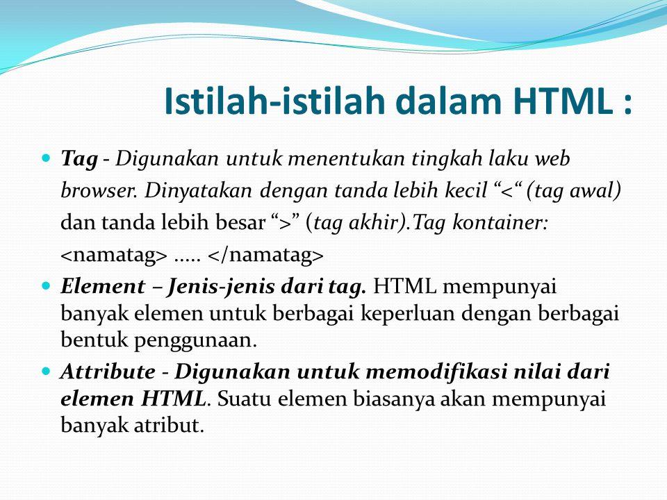 "Istilah-istilah dalam HTML :  Tag - Digunakan untuk menentukan tingkah laku web browser. Dinyatakan dengan tanda lebih kecil ""<"" (tag awal) dan tanda"