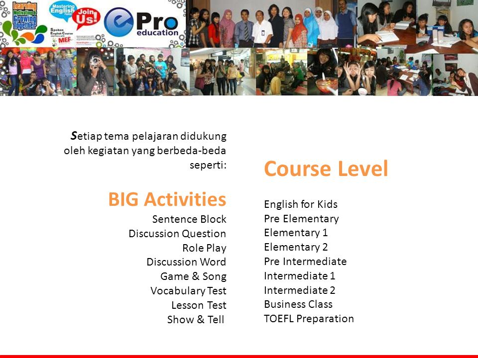 S etiap tema pelajaran didukung oleh kegiatan yang berbeda-beda seperti: BIG Activities Sentence Block Discussion Question Role Play Discussion Word Game & Song Vocabulary Test Lesson Test Show & Tell Course Level English for Kids Pre Elementary Elementary 1 Elementary 2 Pre Intermediate Intermediate 1 Intermediate 2 Business Class TOEFL Preparation