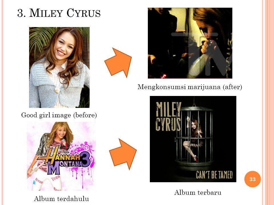 3. M ILEY C YRUS Good girl image (before) Mengkonsumsi marijuana (after) Album terdahulu Album terbaru 33