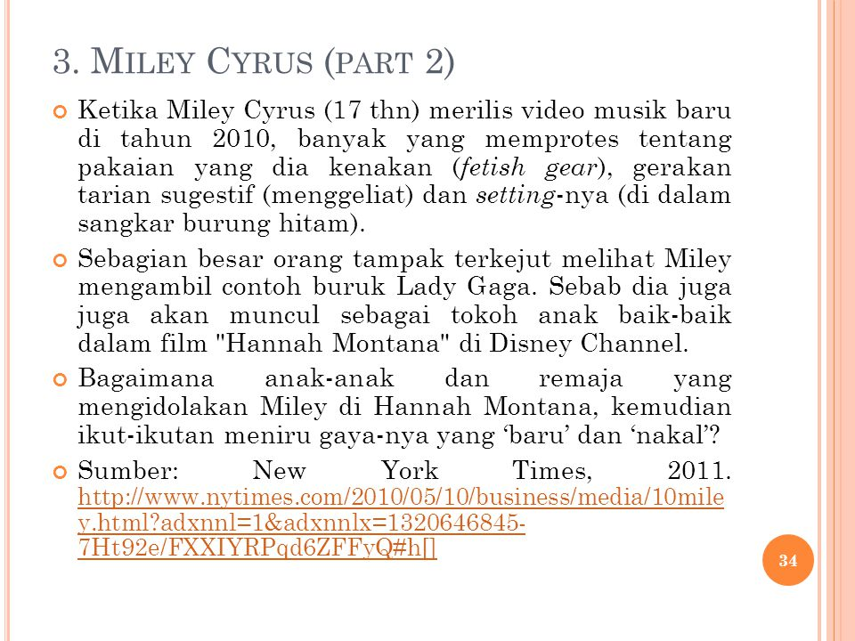 3. M ILEY C YRUS ( PART 2) Ketika Miley Cyrus (17 thn) merilis video musik baru di tahun 2010, banyak yang memprotes tentang pakaian yang dia kenakan