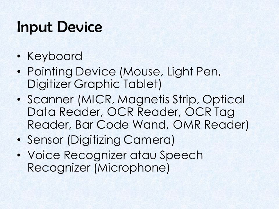 Input Device • Keyboard • Pointing Device (Mouse, Light Pen, Digitizer Graphic Tablet) • Scanner (MICR, Magnetis Strip, Optical Data Reader, OCR Reader, OCR Tag Reader, Bar Code Wand, OMR Reader) • Sensor (Digitizing Camera) • Voice Recognizer atau Speech Recognizer (Microphone)