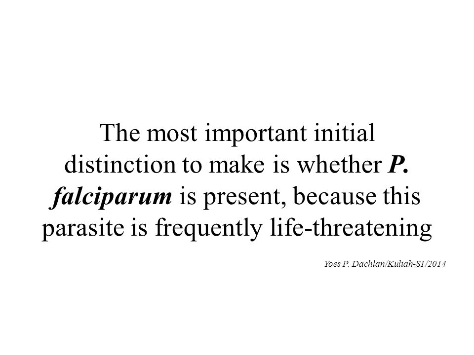 The most important initial distinction to make is whether P. falciparum is present, because this parasite is frequently life-threatening Yoes P. Dachl