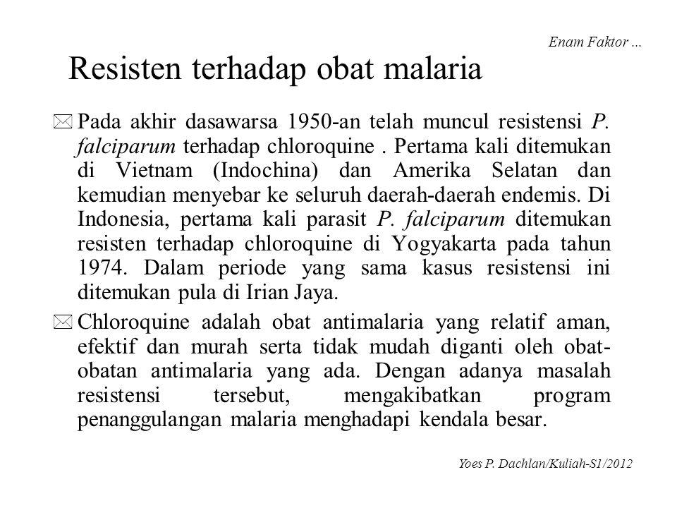 Resisten terhadap obat malaria * Pada akhir dasawarsa 1950-an telah muncul resistensi P. falciparum terhadap chloroquine. Pertama kali ditemukan di Vi