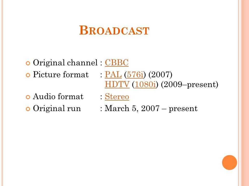 B ROADCAST Original channel: CBBCCBBC Picture format: PAL (576i) (2007) HDTV (1080i) (2009–present)PAL576iHDTV1080i Audio format: StereoStereo Original run: March 5, 2007 – present