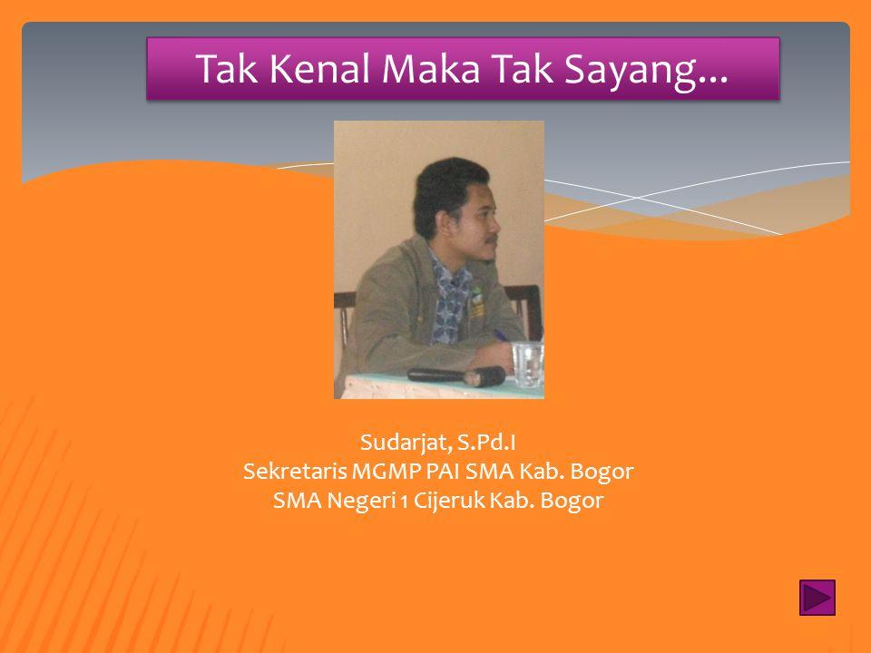 Tak Kenal Maka Tak Sayang... H. Ijen Zainal Abidin, M.Ag Ketua MGMP PAI SMA Kab. Bogor SMA Negeri 1 Cigombong Kab. Bogor
