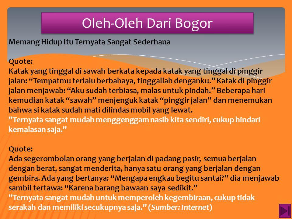 """Oleh-Oleh Dari Bogor Memang Hidup Itu Ternyata Sangat Sederhana Quote: Seorang anak berkata kepada ibunya: """"Ibu hari ini sangat cantik."""" Ibu menjawab:"""