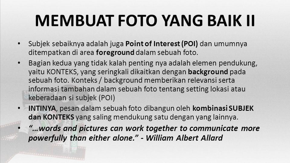 MEMBUAT FOTO YANG BAIK II • Subjek sebaiknya adalah juga Point of Interest (POI) dan umumnya ditempatkan di area foreground dalam sebuah foto.