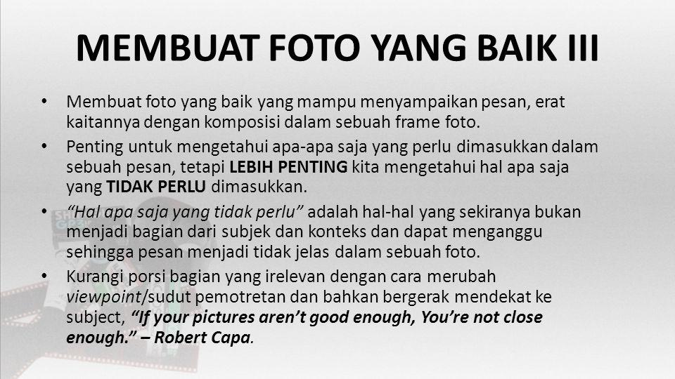 MEMBUAT FOTO YANG BAIK III • Membuat foto yang baik yang mampu menyampaikan pesan, erat kaitannya dengan komposisi dalam sebuah frame foto.