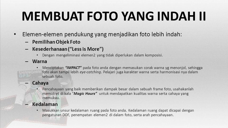 MEMBUAT FOTO YANG INDAH II • Elemen-elemen pendukung yang menjadikan foto lebih indah: – Pemilihan Objek Foto – Kesederhanaan ( Less is More ) • Dengan mengeliminasi elemen2 yang tidak diperlukan dalam komposisi.