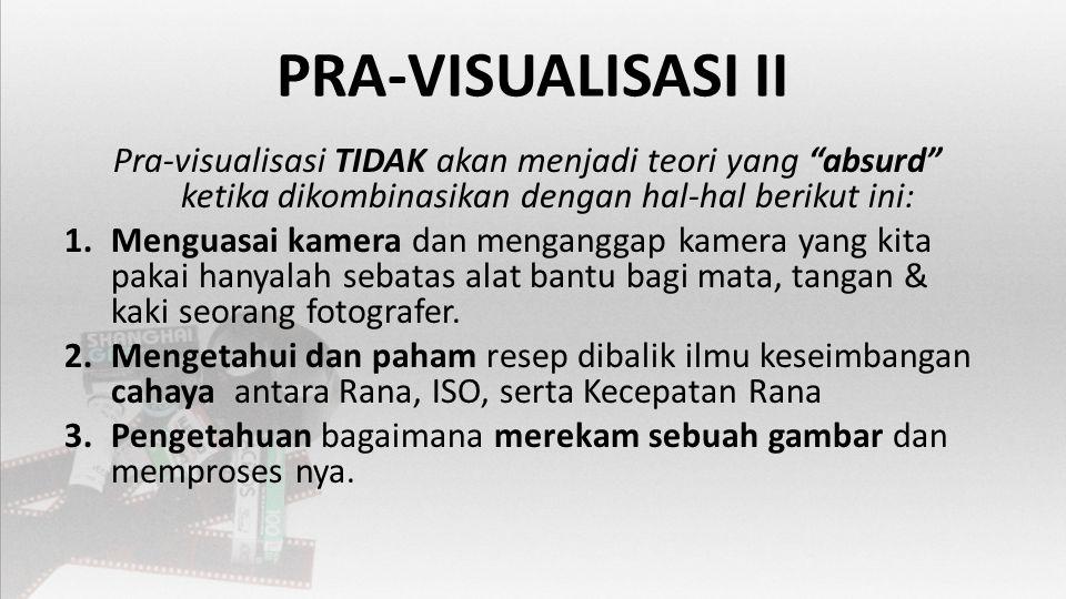 PRA-VISUALISASI II Pra-visualisasi TIDAK akan menjadi teori yang absurd ketika dikombinasikan dengan hal-hal berikut ini: 1.Menguasai kamera dan menganggap kamera yang kita pakai hanyalah sebatas alat bantu bagi mata, tangan & kaki seorang fotografer.