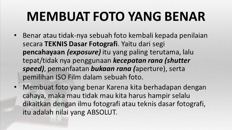 MEMBUAT FOTO YANG BENAR • Benar atau tidak-nya sebuah foto kembali kepada penilaian secara TEKNIS Dasar Fotografi.