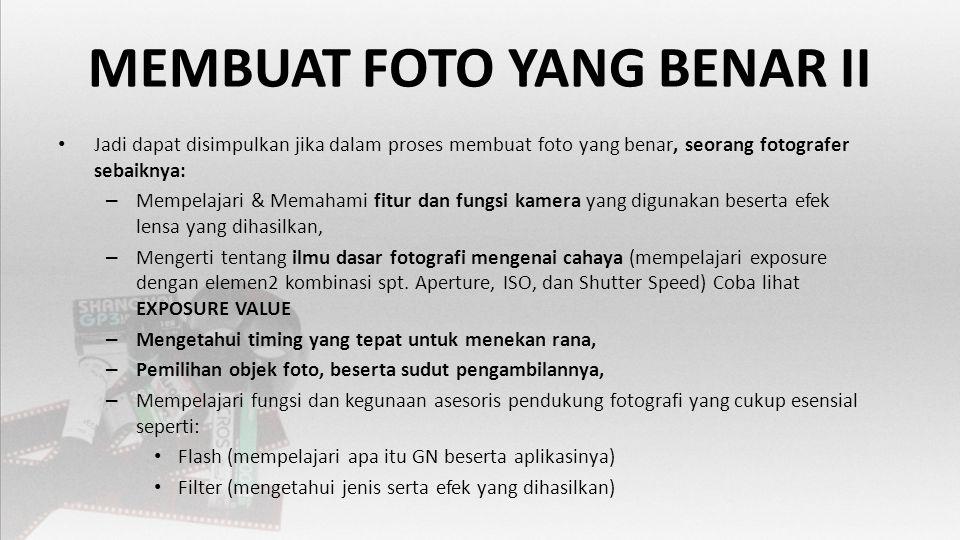 MEMBUAT FOTO YANG BENAR II • Jadi dapat disimpulkan jika dalam proses membuat foto yang benar, seorang fotografer sebaiknya: – Mempelajari & Memahami fitur dan fungsi kamera yang digunakan beserta efek lensa yang dihasilkan, – Mengerti tentang ilmu dasar fotografi mengenai cahaya (mempelajari exposure dengan elemen2 kombinasi spt.