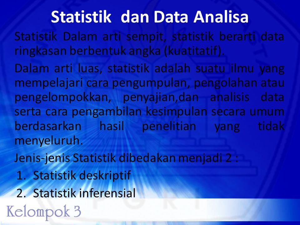 Statistik dan Data Analisa Statistik Dalam arti sempit, statistik berarti data ringkasan berbentuk angka (kuatitatif). Dalam arti luas, statistik adal