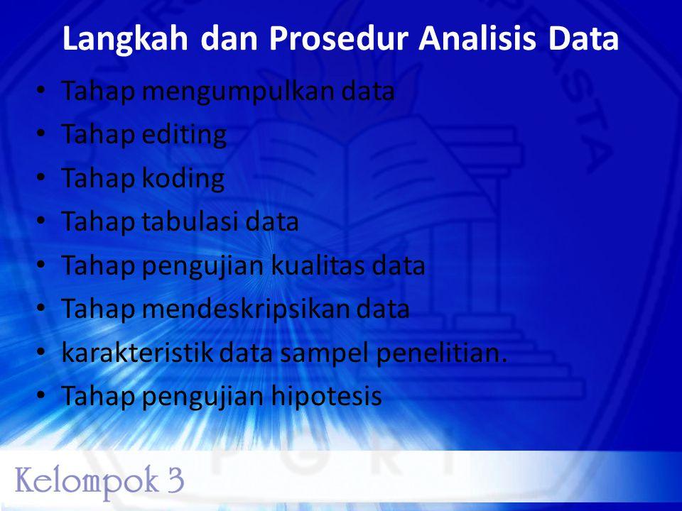 Langkah dan Prosedur Analisis Data • Tahap mengumpulkan data • Tahap editing • Tahap koding • Tahap tabulasi data • Tahap pengujian kualitas data • Ta