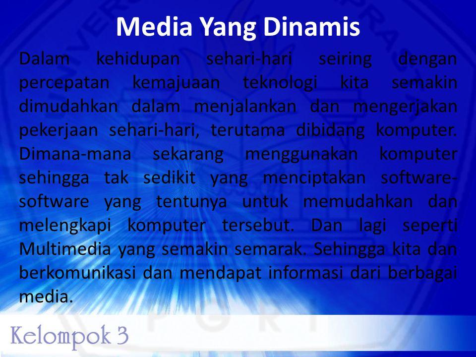 Media Yang Dinamis Dalam kehidupan sehari-hari seiring dengan percepatan kemajuaan teknologi kita semakin dimudahkan dalam menjalankan dan mengerjakan