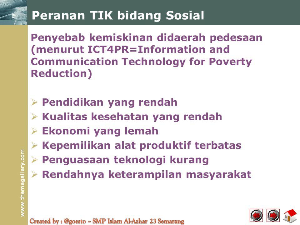 www.themegallery.com Penyebab kemiskinan didaerah pedesaan (menurut ICT4PR=Information and Communication Technology for Poverty Reduction)  Pendidikan yang rendah  Kualitas kesehatan yang rendah  Ekonomi yang lemah  Kepemilikan alat produktif terbatas  Penguasaan teknologi kurang  Rendahnya keterampilan masyarakat Peranan TIK bidang Sosial