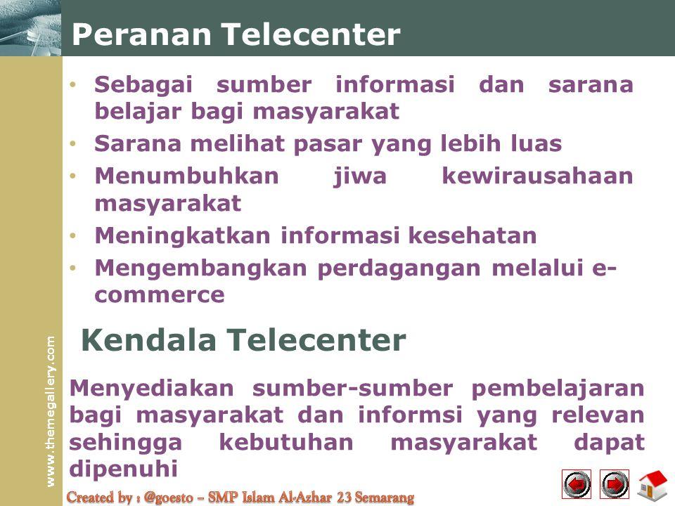 www.themegallery.com Peranan Telecenter • Sebagai sumber informasi dan sarana belajar bagi masyarakat • Sarana melihat pasar yang lebih luas • Menumbu
