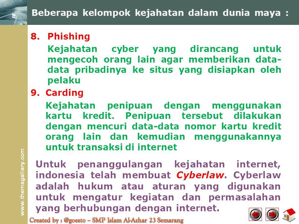 www.themegallery.com 8.Phishing Kejahatan cyber yang dirancang untuk mengecoh orang lain agar memberikan data- data pribadinya ke situs yang disiapkan oleh pelaku 9.Carding Kejahatan penipuan dengan menggunakan kartu kredit.
