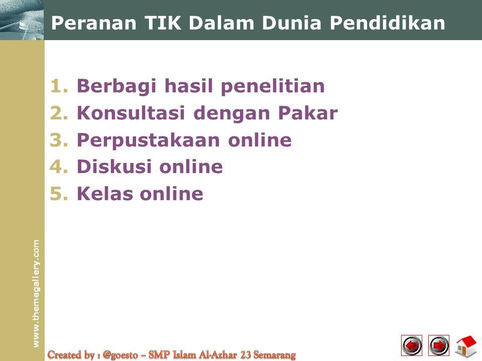 www.themegallery.com Peranan TIK Dalam Dunia Pendidikan 1.Berbagi hasil penelitian 2.Konsultasi dengan Pakar 3.Perpustakaan online 4.Diskusi online 5.