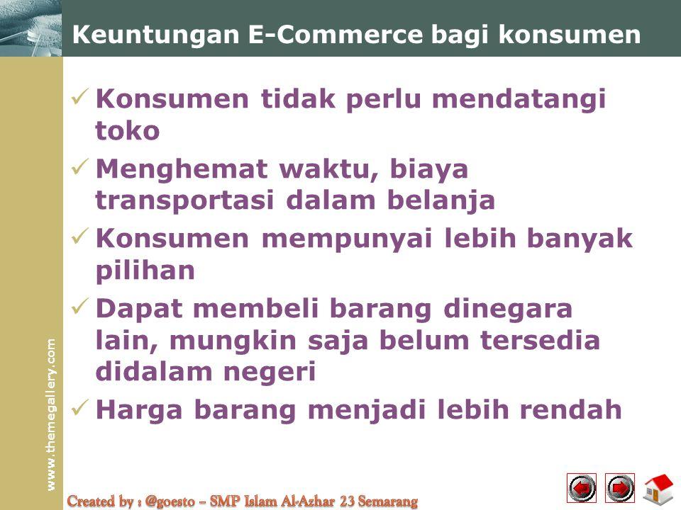www.themegallery.com  Konsumen tidak perlu mendatangi toko  Menghemat waktu, biaya transportasi dalam belanja  Konsumen mempunyai lebih banyak pilihan  Dapat membeli barang dinegara lain, mungkin saja belum tersedia didalam negeri  Harga barang menjadi lebih rendah Keuntungan E-Commerce bagi konsumen