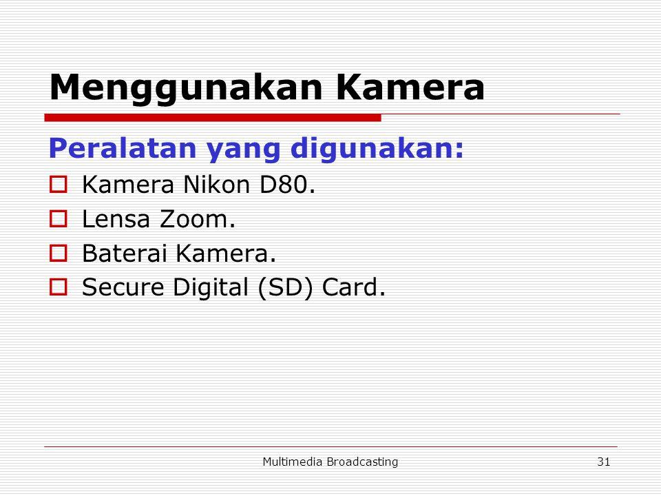 Multimedia Broadcasting31 Menggunakan Kamera Peralatan yang digunakan:  Kamera Nikon D80.