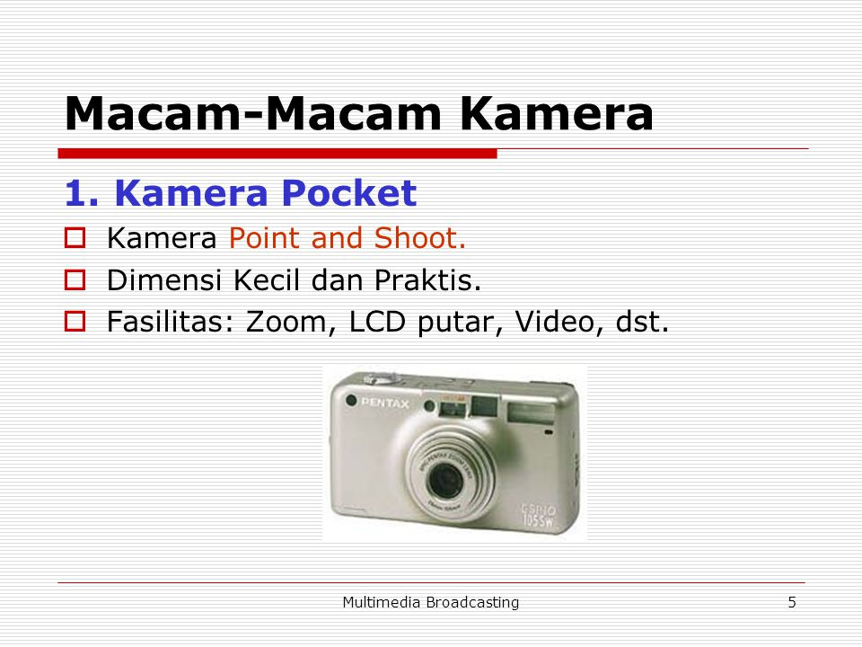 Multimedia Broadcasting5 Macam-Macam Kamera 1. Kamera Pocket  Kamera Point and Shoot.  Dimensi Kecil dan Praktis.  Fasilitas: Zoom, LCD putar, Vide