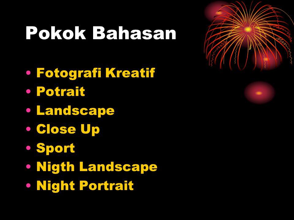 Pokok Bahasan •Fotografi Kreatif •Potrait •Landscape •Close Up •Sport •Nigth Landscape •Night Portrait