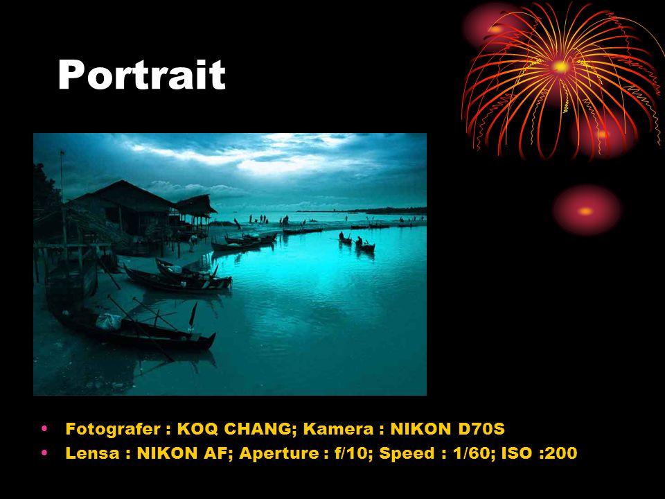 •Fotografer : KOQ CHANG; Kamera : NIKON D70S •Lensa : NIKON AF; Aperture : f/10; Speed : 1/60; ISO :200 Portrait