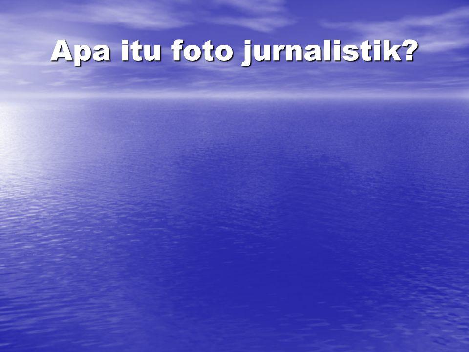 Peran foto jurnalistik • Dokumen sejarah • Pembawa pesan • Pengubah kebijakan • Seni yang berbicara
