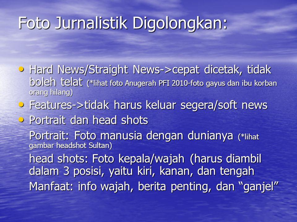 Foto Jurnalistik Digolongkan: • Hard News/Straight News->cepat dicetak, tidak boleh telat (*lihat foto Anugerah PFI 2010-foto gayus dan ibu korban ora
