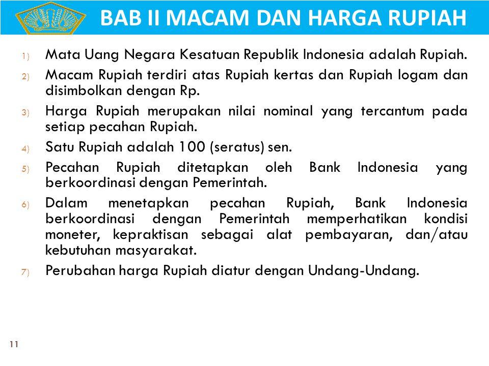 11 1) Mata Uang Negara Kesatuan Republik Indonesia adalah Rupiah. 2) Macam Rupiah terdiri atas Rupiah kertas dan Rupiah logam dan disimbolkan dengan R