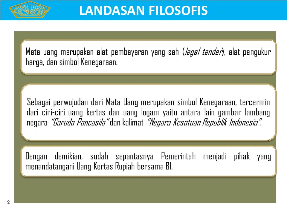 2 LANDASAN FILOSOFIS Mata uang merupakan alat pembayaran yang sah (legal tender), alat pengukur harga, dan simbol Kenegaraan. Sebagai perwujudan dari