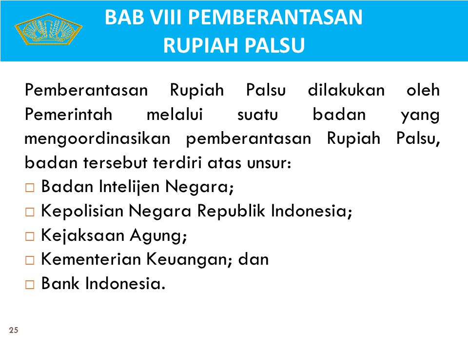 25 Pemberantasan Rupiah Palsu dilakukan oleh Pemerintah melalui suatu badan yang mengoordinasikan pemberantasan Rupiah Palsu, badan tersebut terdiri a