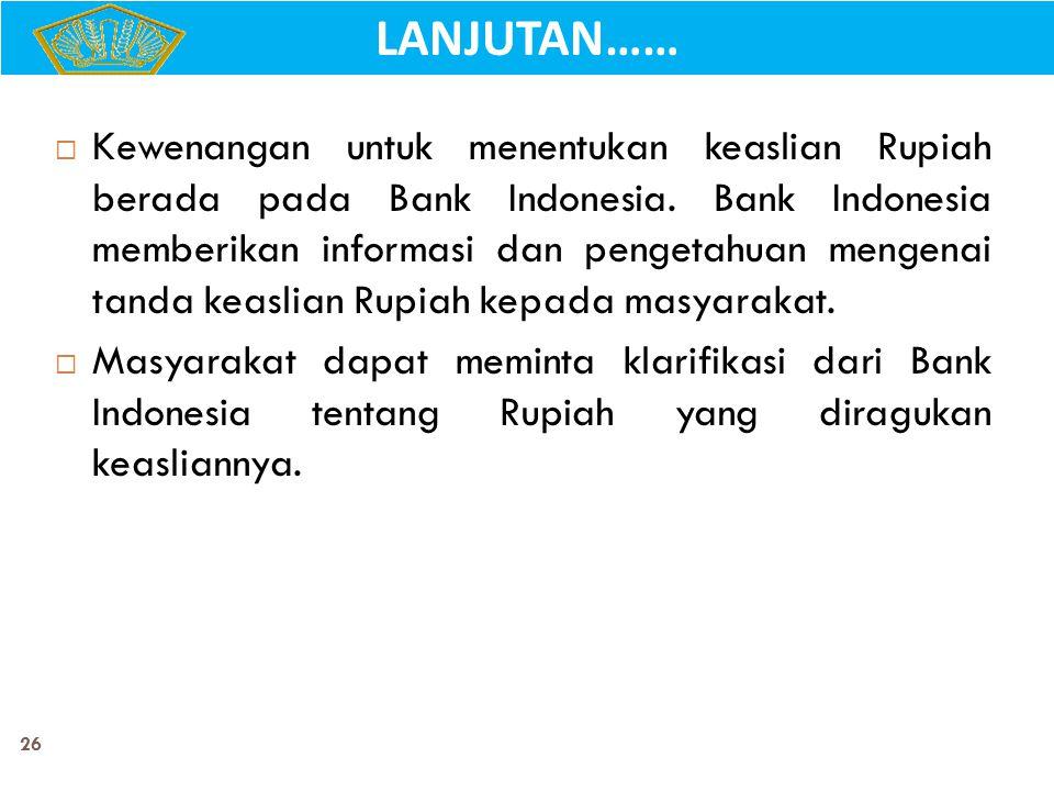 26  Kewenangan untuk menentukan keaslian Rupiah berada pada Bank Indonesia. Bank Indonesia memberikan informasi dan pengetahuan mengenai tanda keasli