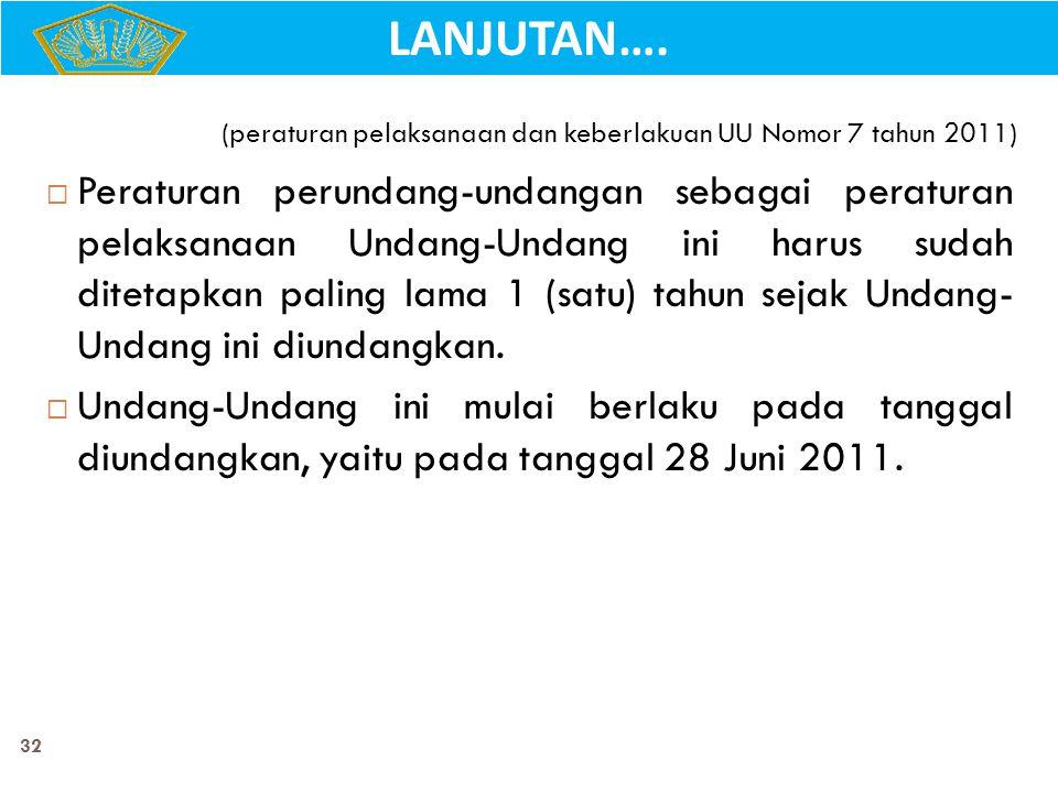 32 (peraturan pelaksanaan dan keberlakuan UU Nomor 7 tahun 2011)  Peraturan perundang-undangan sebagai peraturan pelaksanaan Undang-Undang ini harus