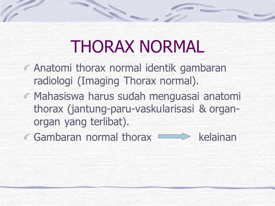 THORAX NORMAL Anatomi thorax normal identik gambaran radiologi (Imaging Thorax normal). Mahasiswa harus sudah menguasai anatomi thorax (jantung-paru-v