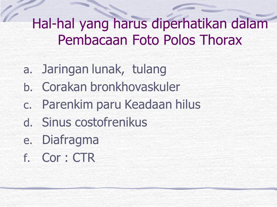 Hal-hal yang harus diperhatikan dalam Pembacaan Foto Polos Thorax a. Jaringan lunak, tulang b. Corakan bronkhovaskuler c. Parenkim paru Keadaan hilus