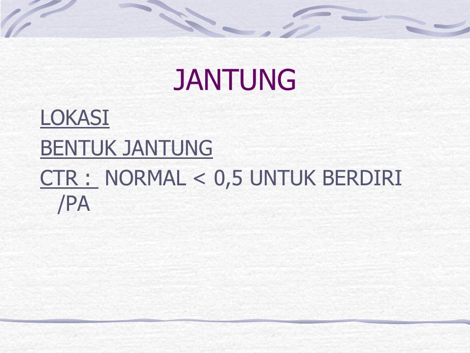 JANTUNG LOKASI BENTUK JANTUNG CTR : NORMAL < 0,5 UNTUK BERDIRI /PA
