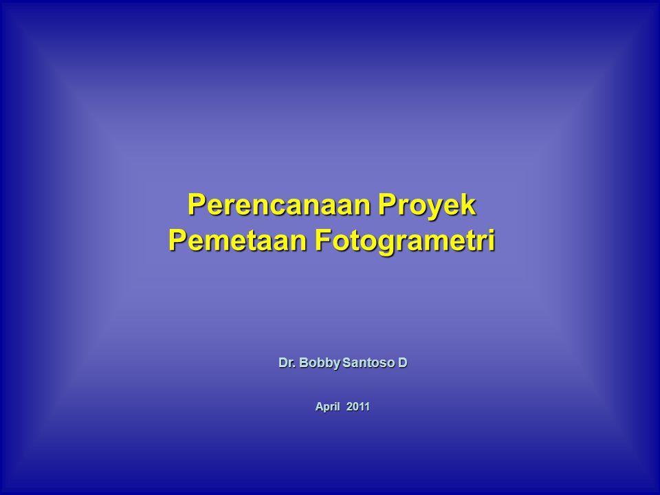 Perencanaan Proyek Pemetaan Fotogrametri Dr. Bobby Santoso D April 2011