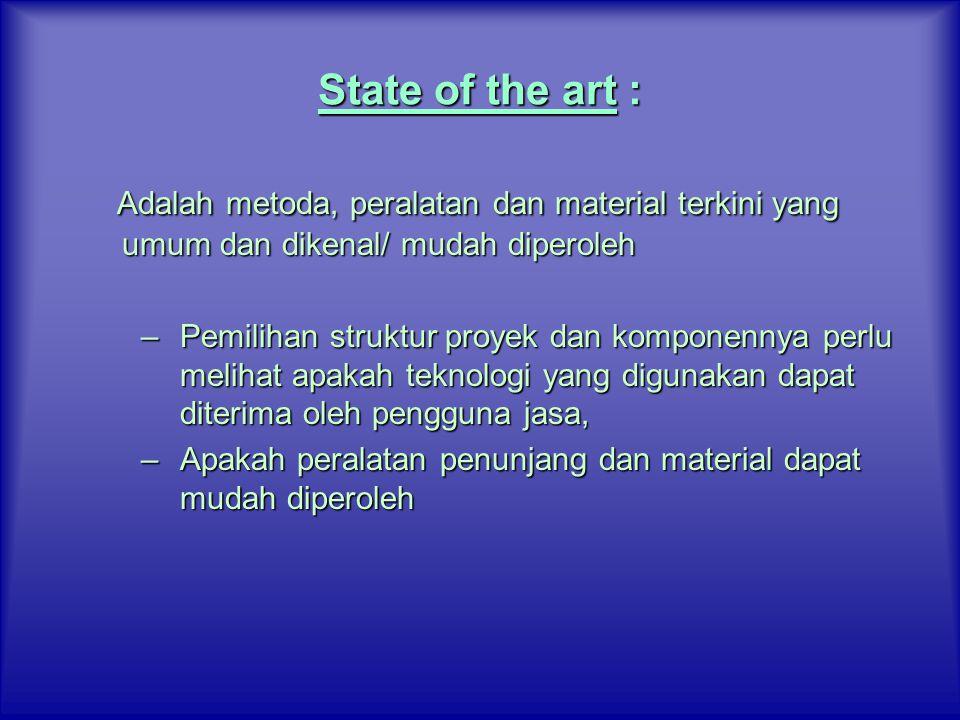 State of the art : Adalah metoda, peralatan dan material terkini yang umum dan dikenal/ mudah diperoleh –Pemilihan struktur proyek dan komponennya per